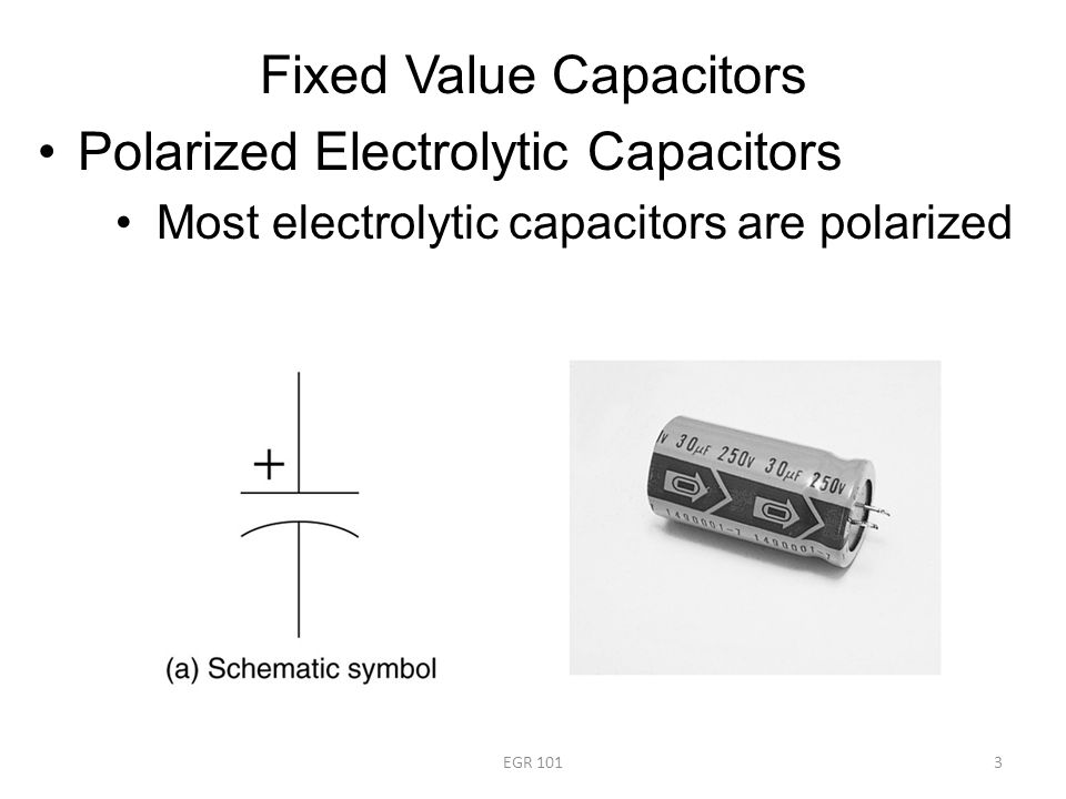 Fixed Value Capacitors Polarized Electrolytic Capacitors Most electrolytic capacitors are polarized EGR 1013