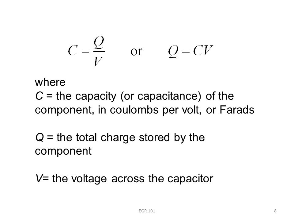 EGR 1018 where C = the capacity (or capacitance) of the component, in coulombs per volt, or Farads Q = the total charge stored by the component V= the voltage across the capacitor