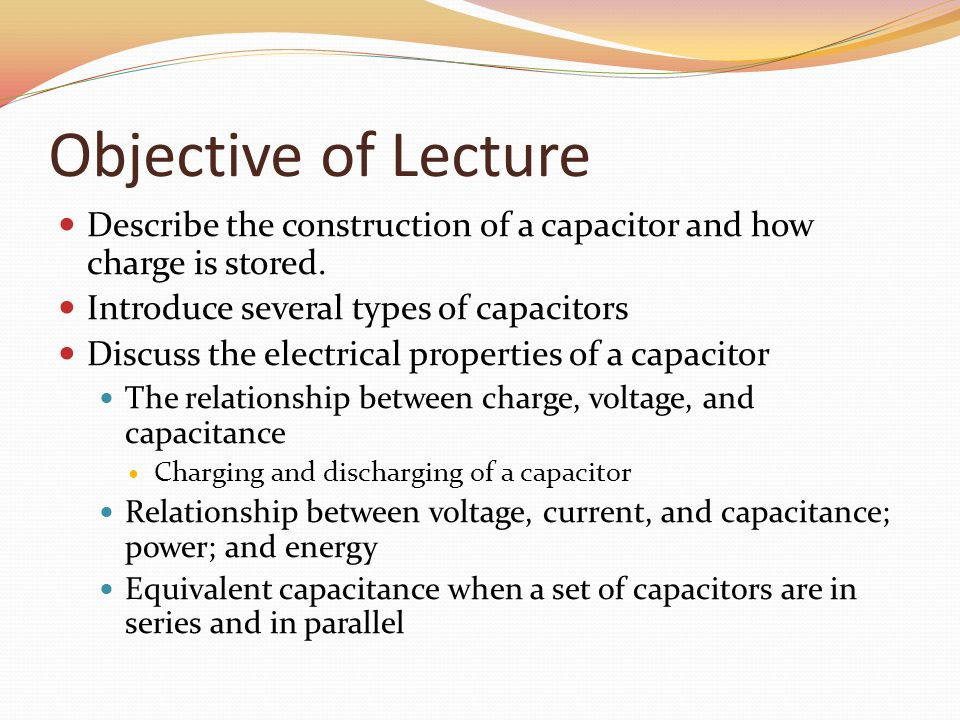 Objective of Lecture Describe the construction of a capacitor and how charge is stored.