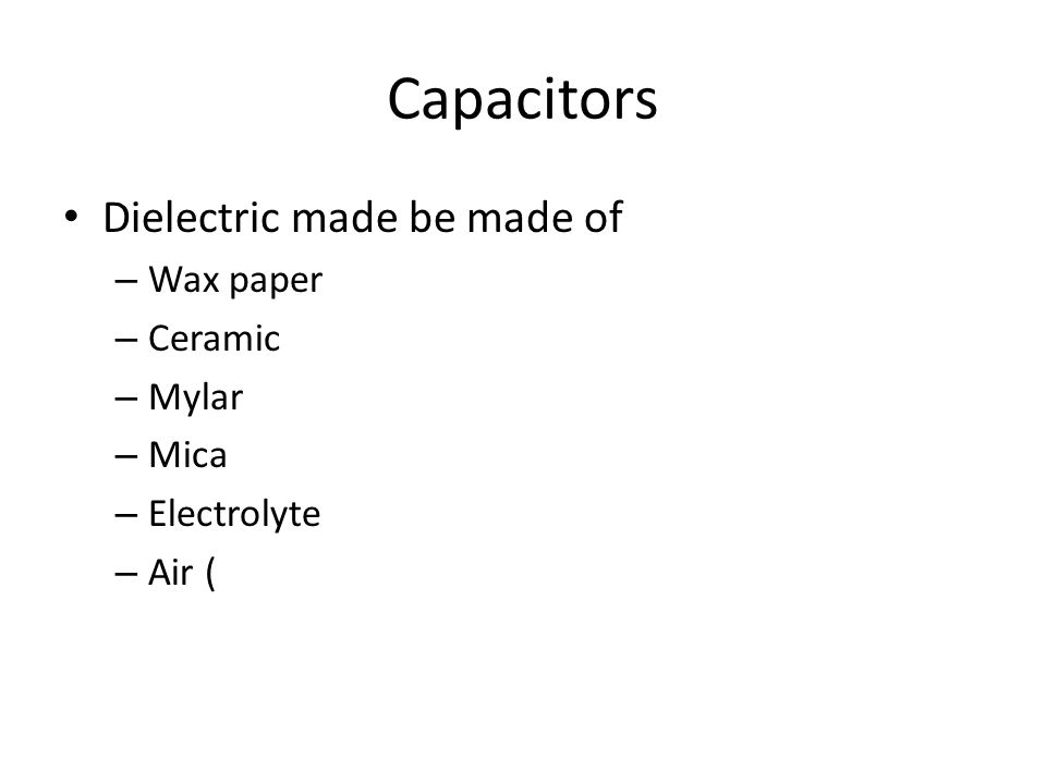 Capacitors Dielectric made be made of – Wax paper – Ceramic – Mylar – Mica – Electrolyte – Air (