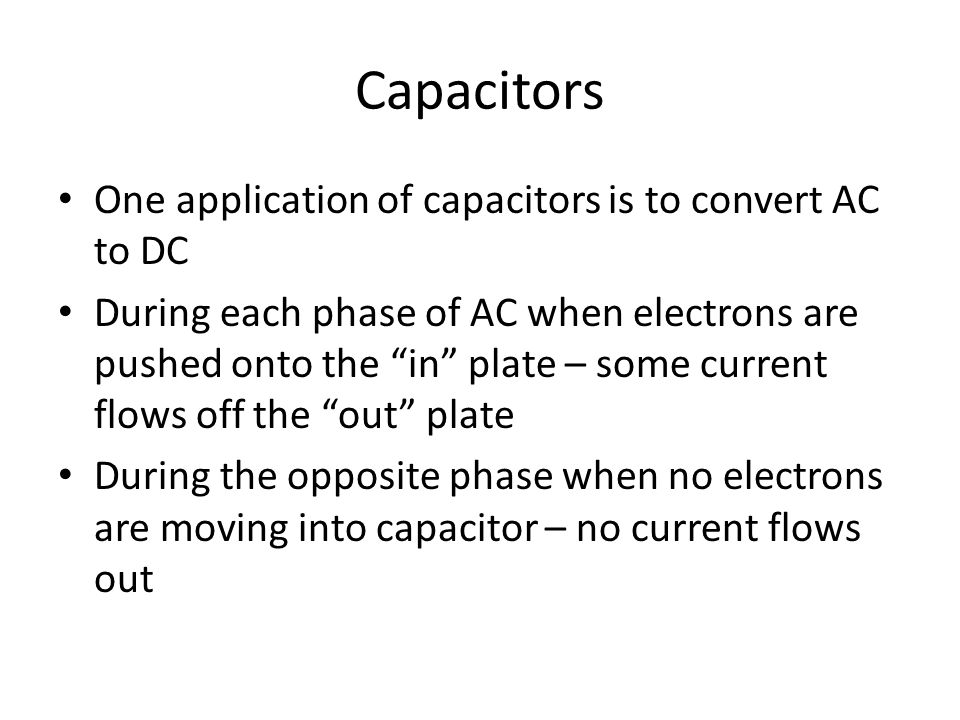 Capacitors One application of capacitors is to convert AC to DC During each phase of AC when electrons are pushed onto the in plate – some current flows off the out plate During the opposite phase when no electrons are moving into capacitor – no current flows out