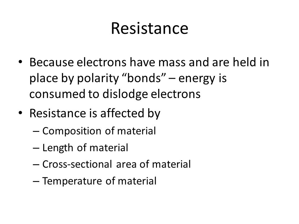 Resistance Because electrons have mass and are held in place by polarity bonds – energy is consumed to dislodge electrons Resistance is affected by – Composition of material – Length of material – Cross-sectional area of material – Temperature of material