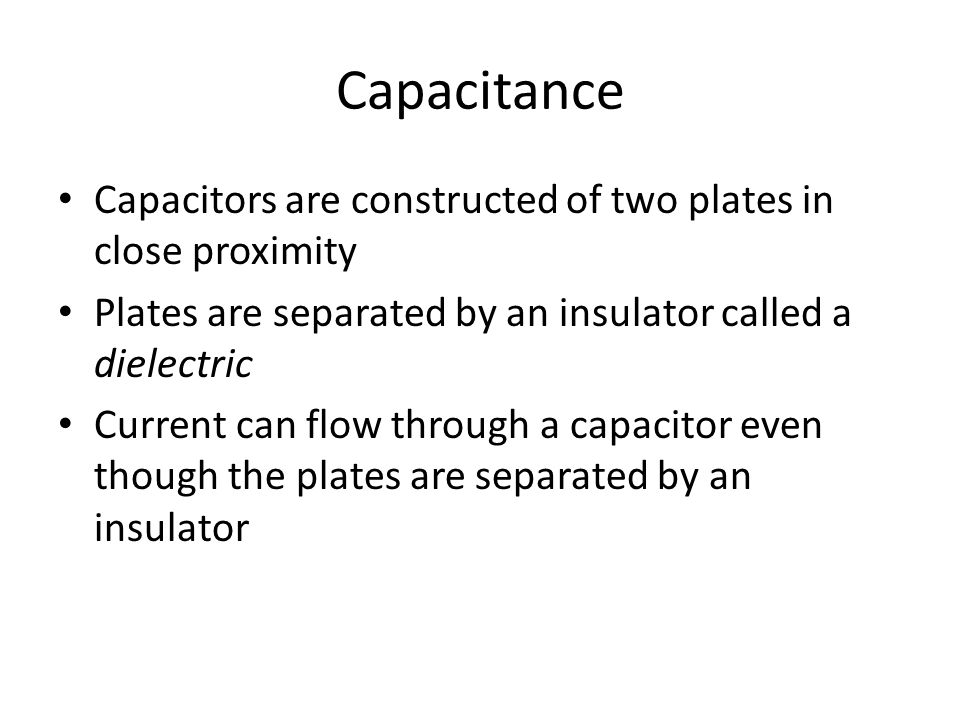 Capacitance Capacitors are constructed of two plates in close proximity Plates are separated by an insulator called a dielectric Current can flow through a capacitor even though the plates are separated by an insulator