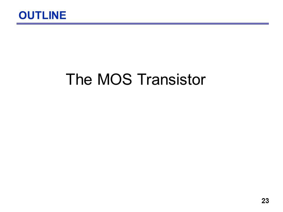 23 OUTLINE The MOS Transistor