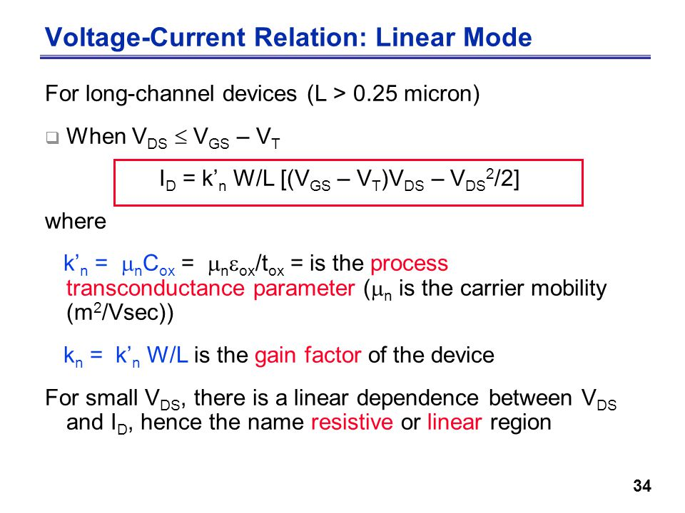 34 Voltage-Current Relation: Linear Mode For long-channel devices (L > 0.25 micron)  When V DS  V GS – V T I D = k' n W/L [(V GS – V T )V DS – V DS 2 /2] where k' n =  n C ox =  n  ox /t ox = is the process transconductance parameter (  n is the carrier mobility (m 2 /Vsec)) k n = k' n W/L is the gain factor of the device For small V DS, there is a linear dependence between V DS and I D, hence the name resistive or linear region