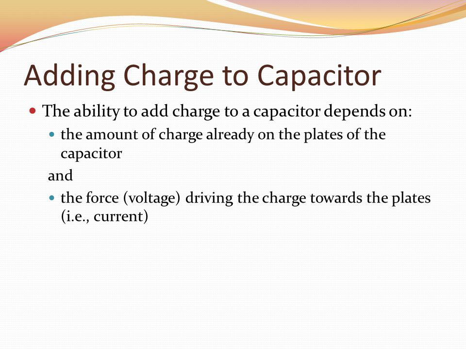 Adding Charge to Capacitor The ability to add charge to a capacitor depends on: the amount of charge already on the plates of the capacitor and the force (voltage) driving the charge towards the plates (i.e., current)