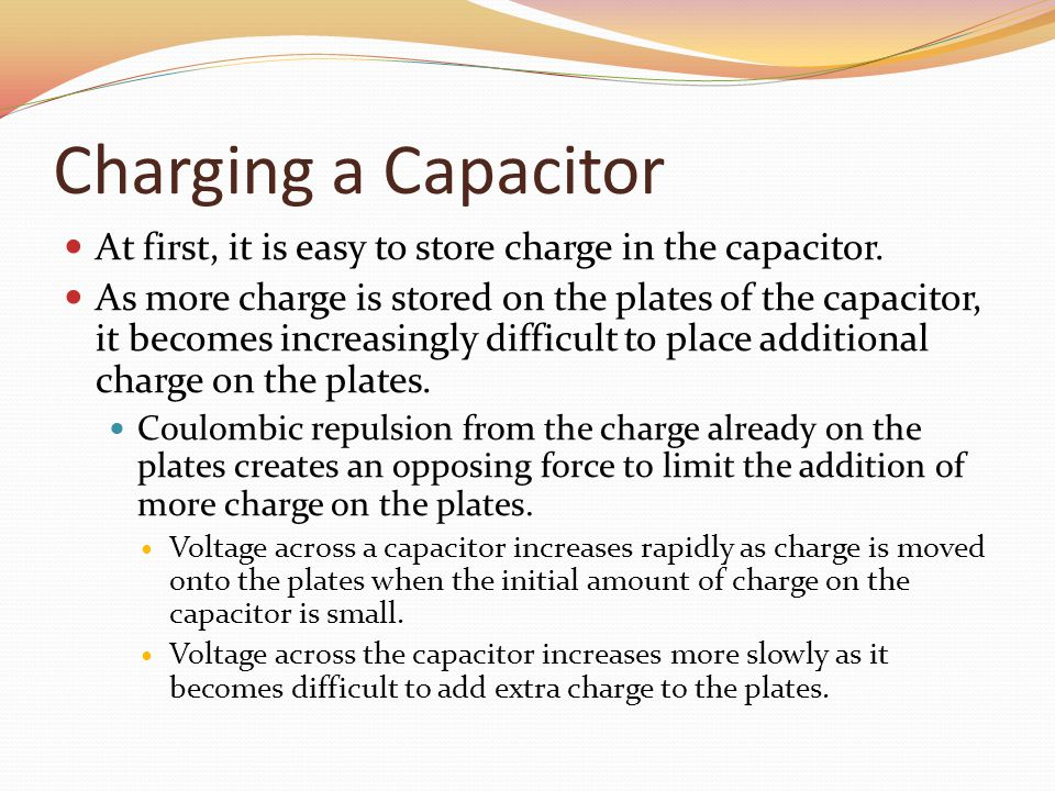 Charging a Capacitor At first, it is easy to store charge in the capacitor.