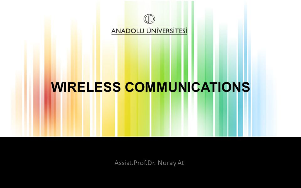 WIRELESS COMMUNICATIONS Assist.Prof.Dr. Nuray At