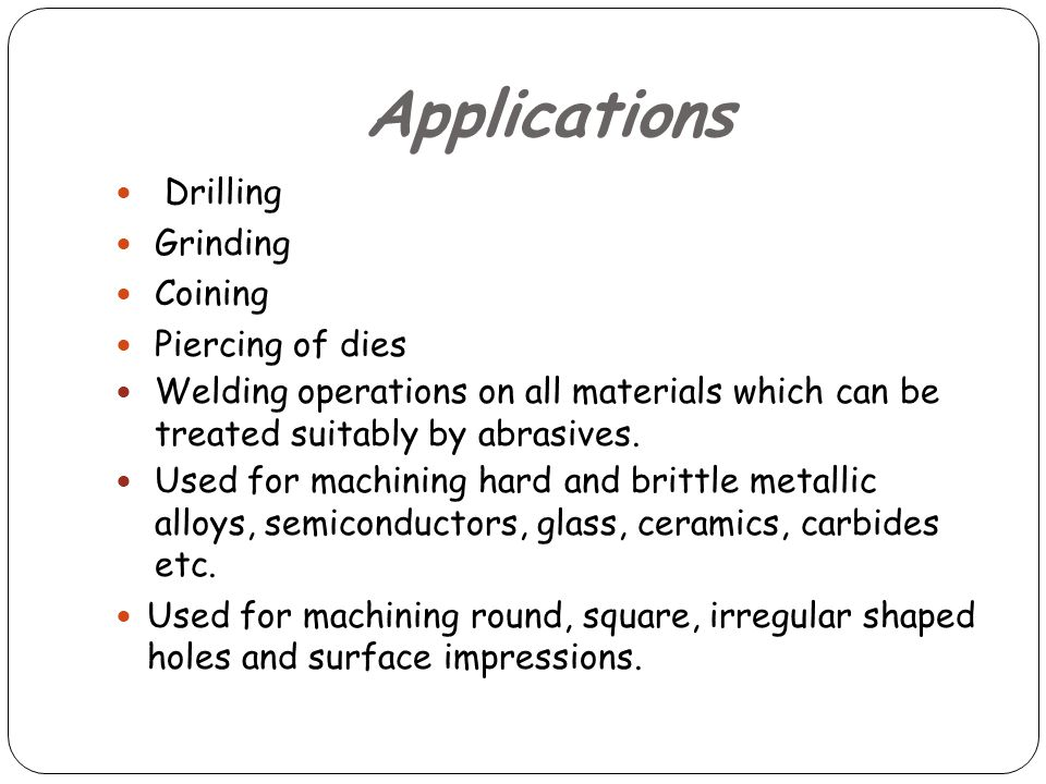 Applications Drilling Grinding Coining Piercing of dies Welding operations on all materials which can be treated suitably by abrasives.