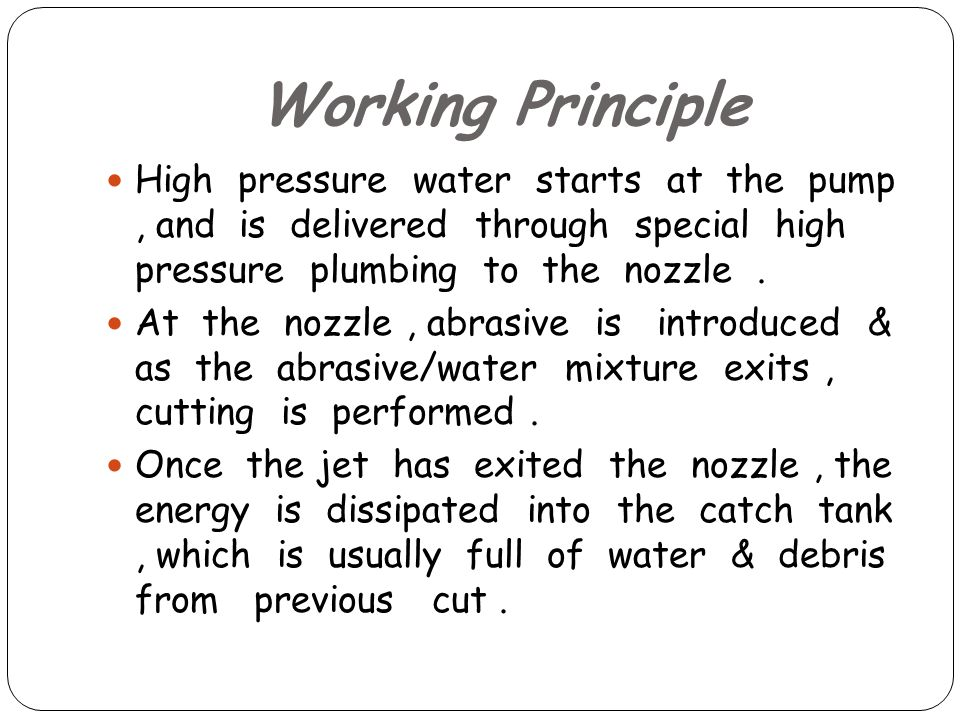 Working Principle High pressure water starts at the pump, and is delivered through special high pressure plumbing to the nozzle.