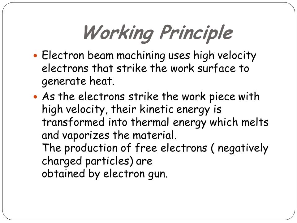 Working Principle Electron beam machining uses high velocity electrons that strike the work surface to generate heat.