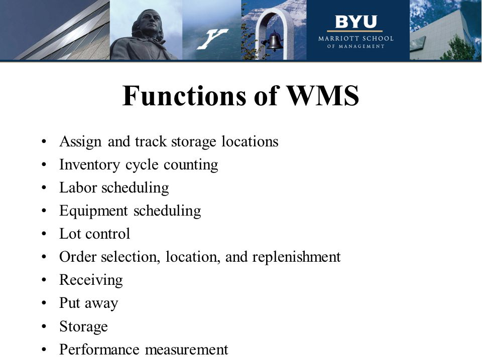 Functions of WMS Assign and track storage locations Inventory cycle counting Labor scheduling Equipment scheduling Lot control Order selection, location, and replenishment Receiving Put away Storage Performance measurement