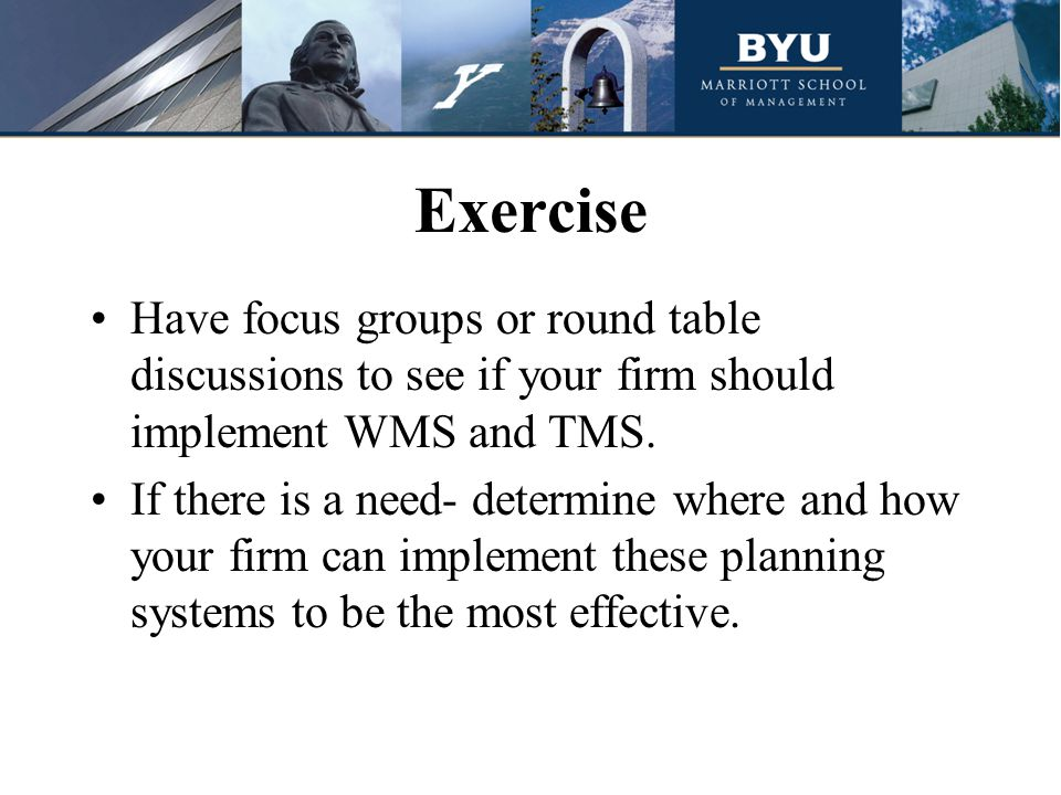 Exercise Have focus groups or round table discussions to see if your firm should implement WMS and TMS.