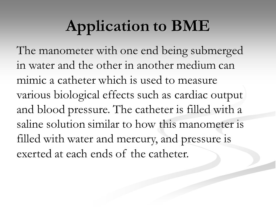 Application to BME The manometer with one end being submerged in water and the other in another medium can mimic a catheter which is used to measure various biological effects such as cardiac output and blood pressure.