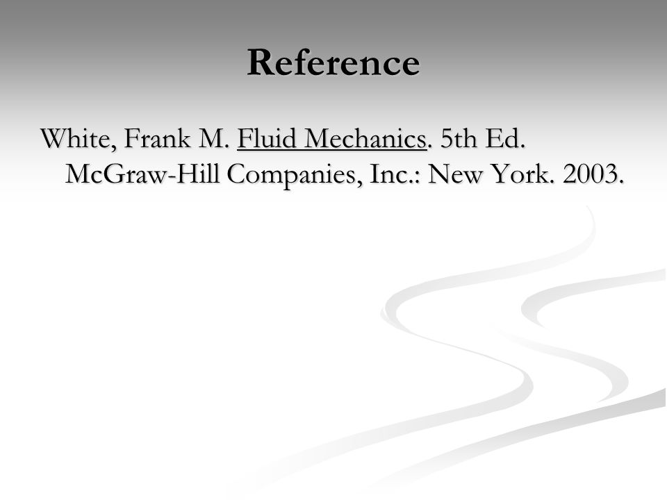 Reference White, Frank M. Fluid Mechanics. 5th Ed. McGraw-Hill Companies, Inc.: New York