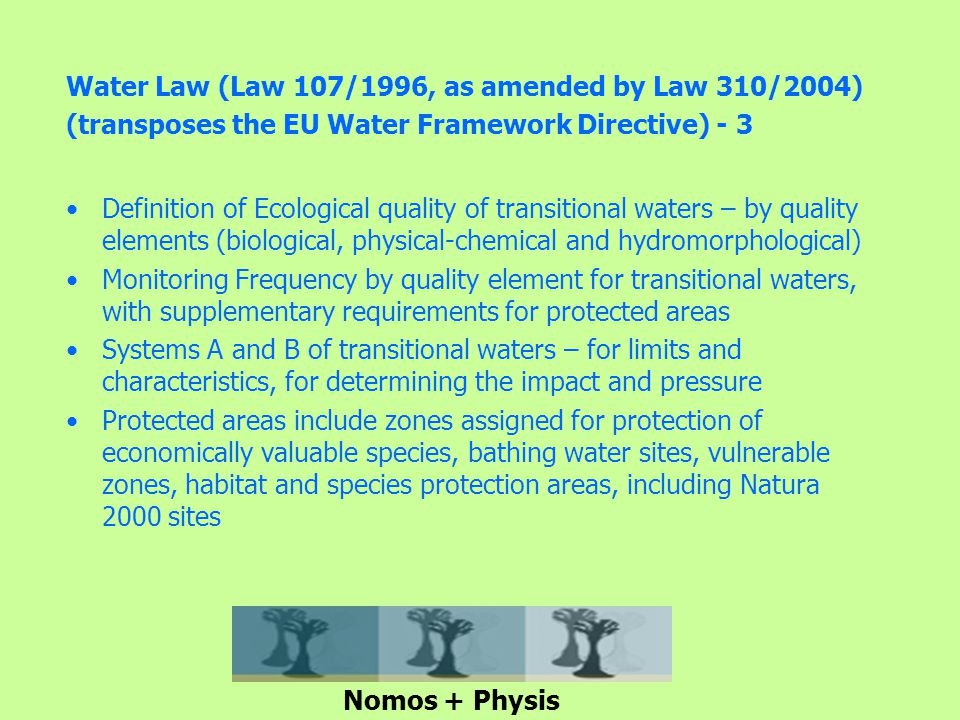 Water Law (Law 107/1996, as amended by Law 310/2004) (transposes the EU Water Framework Directive) - 3 Definition of Ecological quality of transitional waters – by quality elements (biological, physical-chemical and hydromorphological) Monitoring Frequency by quality element for transitional waters, with supplementary requirements for protected areas Systems A and B of transitional waters – for limits and characteristics, for determining the impact and pressure Protected areas include zones assigned for protection of economically valuable species, bathing water sites, vulnerable zones, habitat and species protection areas, including Natura 2000 sites Nomos + Physis