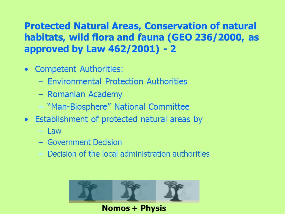 Protected Natural Areas, Conservation of natural habitats, wild flora and fauna (GEO 236/2000, as approved by Law 462/2001) - 2 Competent Authorities: –Environmental Protection Authorities –Romanian Academy – Man-Biosphere National Committee Establishment of protected natural areas by –Law –Government Decision –Decision of the local administration authorities Nomos + Physis