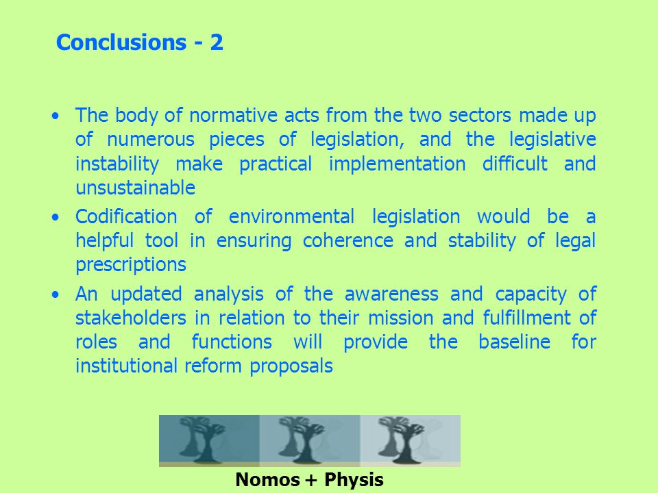 Conclusions - 2 The body of normative acts from the two sectors made up of numerous pieces of legislation, and the legislative instability make practical implementation difficult and unsustainable Codification of environmental legislation would be a helpful tool in ensuring coherence and stability of legal prescriptions An updated analysis of the awareness and capacity of stakeholders in relation to their mission and fulfillment of roles and functions will provide the baseline for institutional reform proposals Nomos + Physis