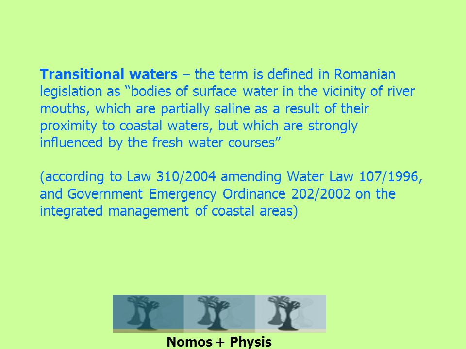 Transitional waters – the term is defined in Romanian legislation as bodies of surface water in the vicinity of river mouths, which are partially saline as a result of their proximity to coastal waters, but which are strongly influenced by the fresh water courses (according to Law 310/2004 amending Water Law 107/1996, and Government Emergency Ordinance 202/2002 on the integrated management of coastal areas) Nomos + Physis