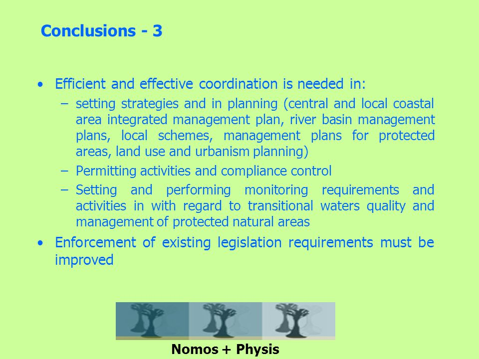 Conclusions - 3 Efficient and effective coordination is needed in: –setting strategies and in planning (central and local coastal area integrated management plan, river basin management plans, local schemes, management plans for protected areas, land use and urbanism planning) –Permitting activities and compliance control –Setting and performing monitoring requirements and activities in with regard to transitional waters quality and management of protected natural areas Enforcement of existing legislation requirements must be improved Nomos + Physis