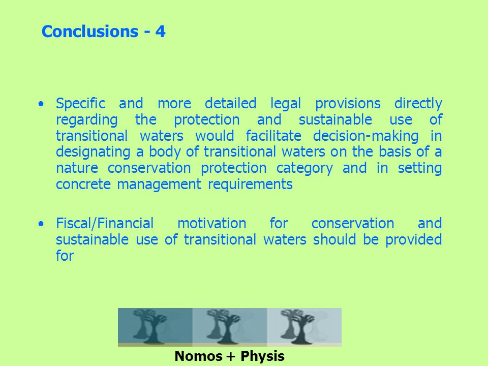 Conclusions - 4 Specific and more detailed legal provisions directly regarding the protection and sustainable use of transitional waters would facilitate decision-making in designating a body of transitional waters on the basis of a nature conservation protection category and in setting concrete management requirements Fiscal/Financial motivation for conservation and sustainable use of transitional waters should be provided for Nomos + Physis