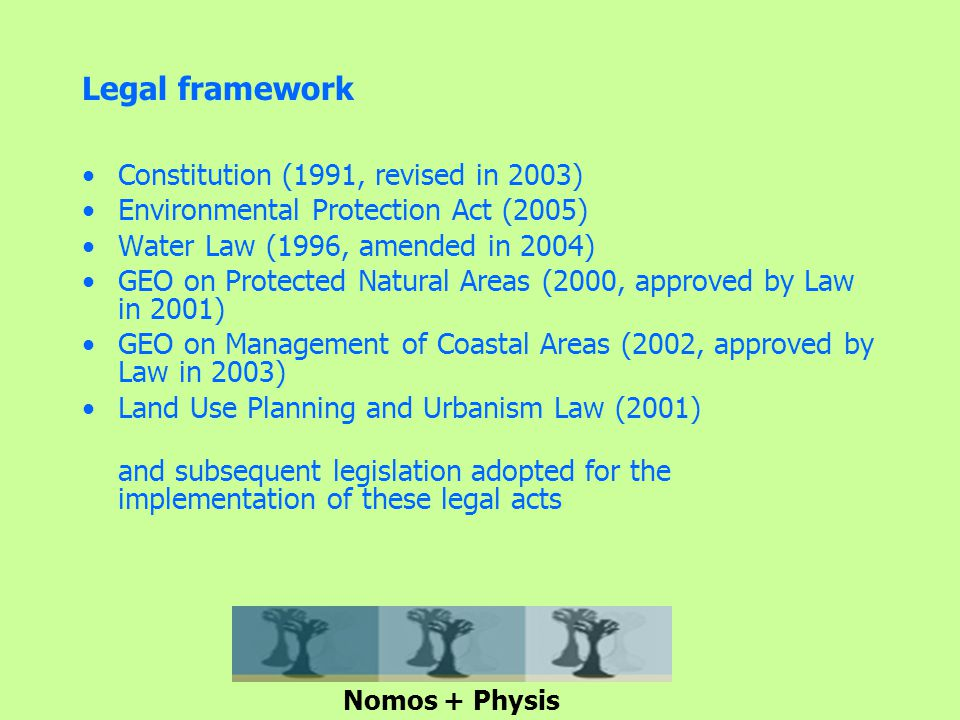Legal framework Constitution (1991, revised in 2003) Environmental Protection Act (2005) Water Law (1996, amended in 2004) GEO on Protected Natural Areas (2000, approved by Law in 2001) GEO on Management of Coastal Areas (2002, approved by Law in 2003) Land Use Planning and Urbanism Law (2001) and subsequent legislation adopted for the implementation of these legal acts Nomos + Physis