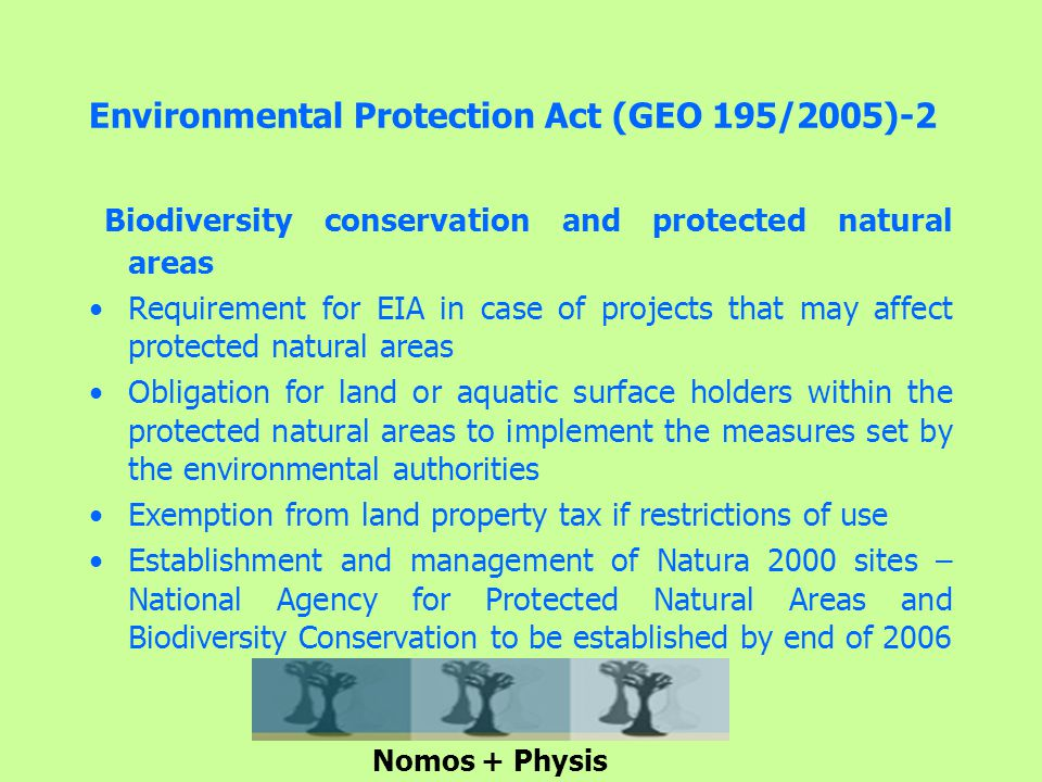 Environmental Protection Act (GEO 195/2005)-2 Biodiversity conservation and protected natural areas Requirement for EIA in case of projects that may affect protected natural areas Obligation for land or aquatic surface holders within the protected natural areas to implement the measures set by the environmental authorities Exemption from land property tax if restrictions of use Establishment and management of Natura 2000 sites – National Agency for Protected Natural Areas and Biodiversity Conservation to be established by end of 2006 Nomos + Physis