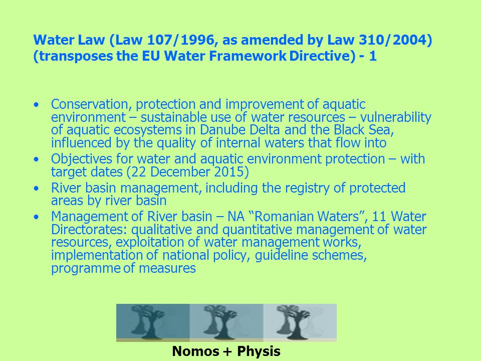 Water Law (Law 107/1996, as amended by Law 310/2004) (transposes the EU Water Framework Directive) - 1 Conservation, protection and improvement of aquatic environment – sustainable use of water resources – vulnerability of aquatic ecosystems in Danube Delta and the Black Sea, influenced by the quality of internal waters that flow into Objectives for water and aquatic environment protection – with target dates (22 December 2015) River basin management, including the registry of protected areas by river basin Management of River basin – NA Romanian Waters , 11 Water Directorates: qualitative and quantitative management of water resources, exploitation of water management works, implementation of national policy, guideline schemes, programme of measures Nomos + Physis