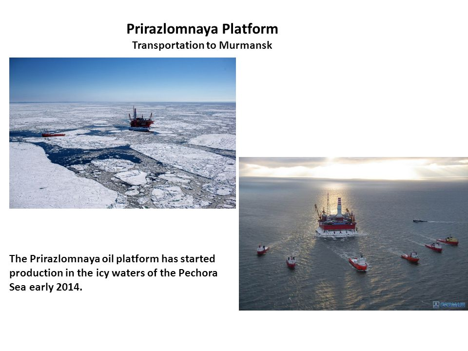 Prirazlomnaya Platform Transportation to Murmansk The Prirazlomnaya oil platform has started production in the icy waters of the Pechora Sea early 2014.