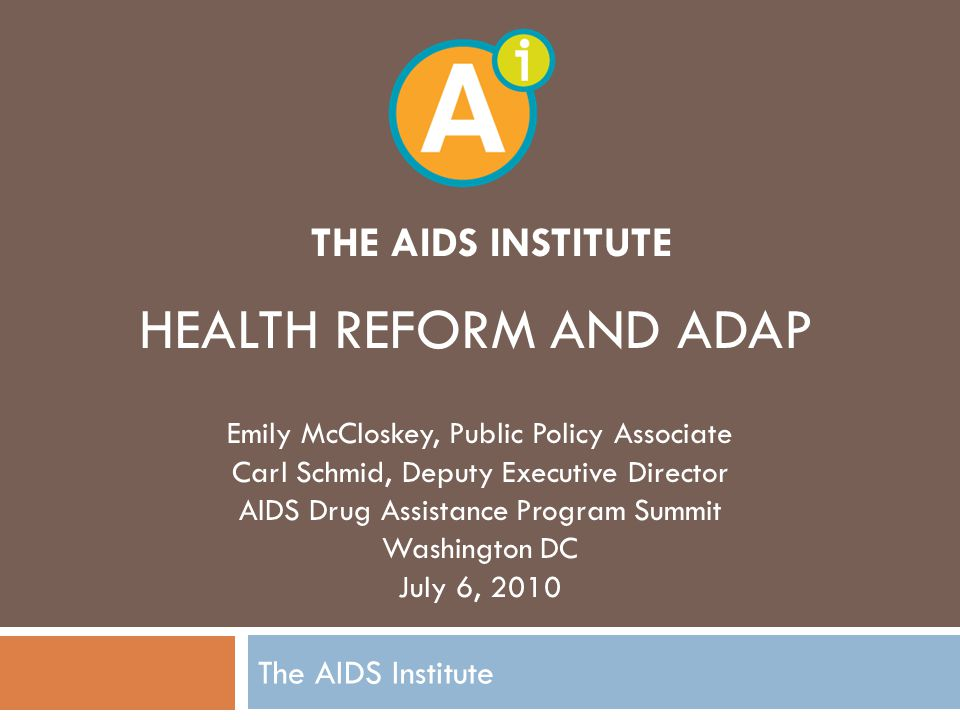 THE AIDS INSTITUTE The AIDS Institute HEALTH REFORM AND ADAP Emily McCloskey, Public Policy Associate Carl Schmid, Deputy Executive Director AIDS Drug Assistance Program Summit Washington DC July 6, 2010