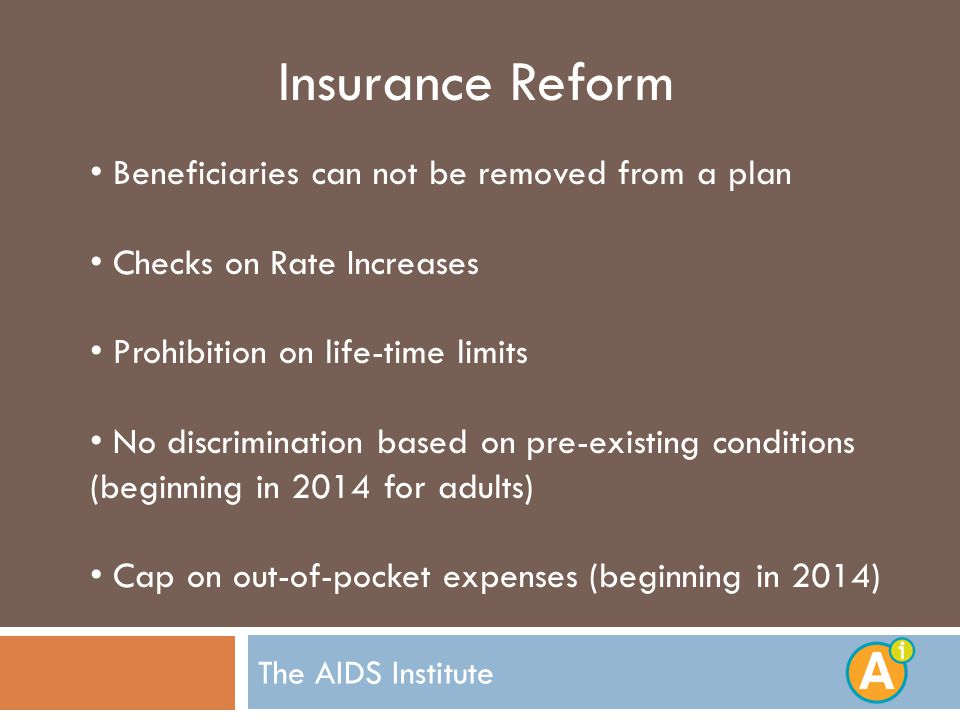 The AIDS Institute Insurance Reform Beneficiaries can not be removed from a plan Checks on Rate Increases Prohibition on life-time limits No discrimination based on pre-existing conditions (beginning in 2014 for adults) Cap on out-of-pocket expenses (beginning in 2014)