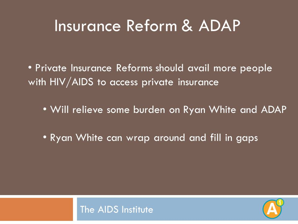 The AIDS Institute Insurance Reform & ADAP Private Insurance Reforms should avail more people with HIV/AIDS to access private insurance Will relieve some burden on Ryan White and ADAP Ryan White can wrap around and fill in gaps