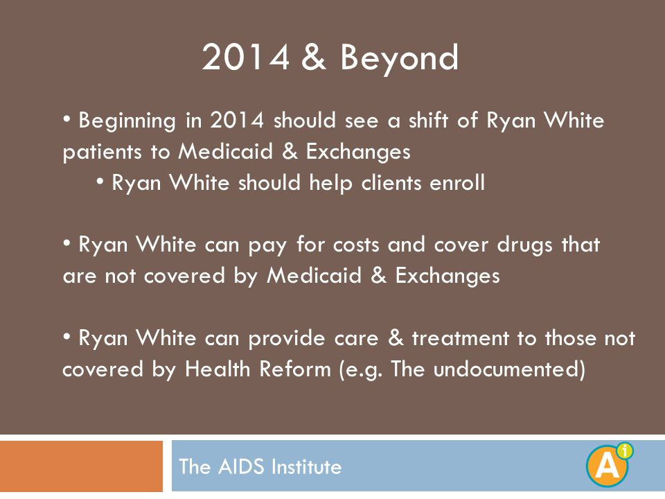 The AIDS Institute 2014 & Beyond Beginning in 2014 should see a shift of Ryan White patients to Medicaid & Exchanges Ryan White should help clients enroll Ryan White can pay for costs and cover drugs that are not covered by Medicaid & Exchanges Ryan White can provide care & treatment to those not covered by Health Reform (e.g.