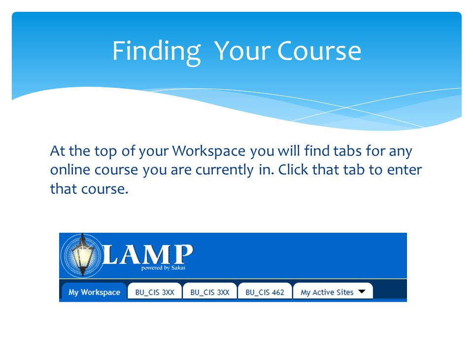 At the top of your Workspace you will find tabs for any online course you are currently in.