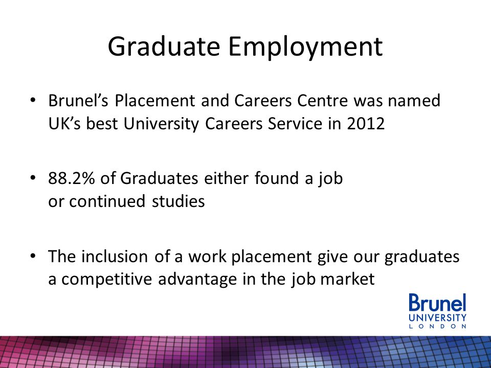 Graduate Employment Brunel's Placement and Careers Centre was named UK's best University Careers Service in % of Graduates either found a job or continued studies The inclusion of a work placement give our graduates a competitive advantage in the job market