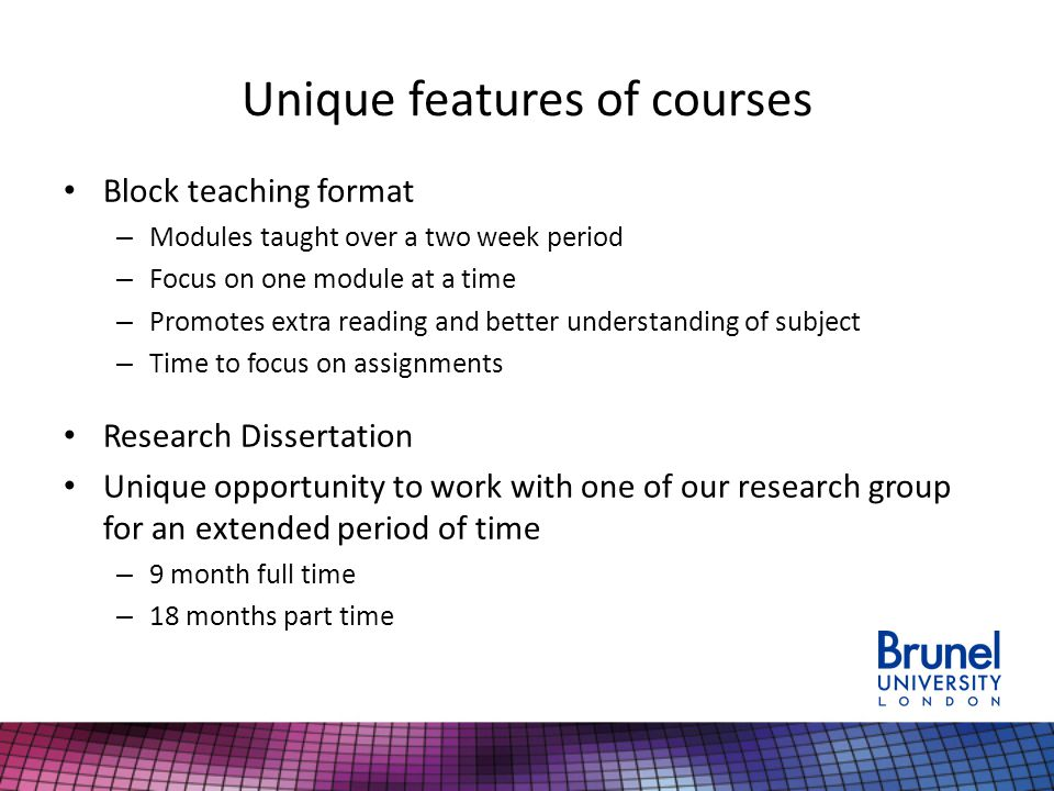 Unique features of courses Block teaching format – Modules taught over a two week period – Focus on one module at a time – Promotes extra reading and better understanding of subject – Time to focus on assignments Research Dissertation Unique opportunity to work with one of our research group for an extended period of time – 9 month full time – 18 months part time