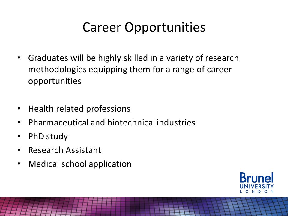 Career Opportunities Graduates will be highly skilled in a variety of research methodologies equipping them for a range of career opportunities Health related professions Pharmaceutical and biotechnical industries PhD study Research Assistant Medical school application