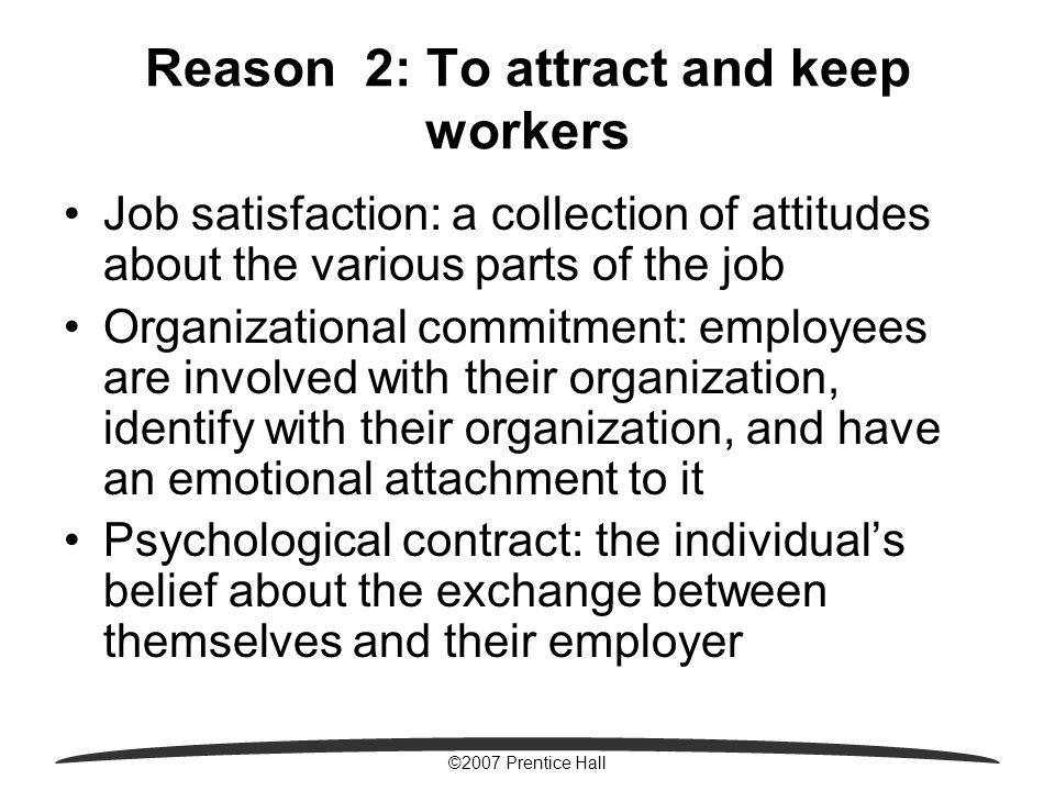 ©2007 Prentice Hall Reason 2: To attract and keep workers Job satisfaction: a collection of attitudes about the various parts of the job Organizational commitment: employees are involved with their organization, identify with their organization, and have an emotional attachment to it Psychological contract: the individual's belief about the exchange between themselves and their employer