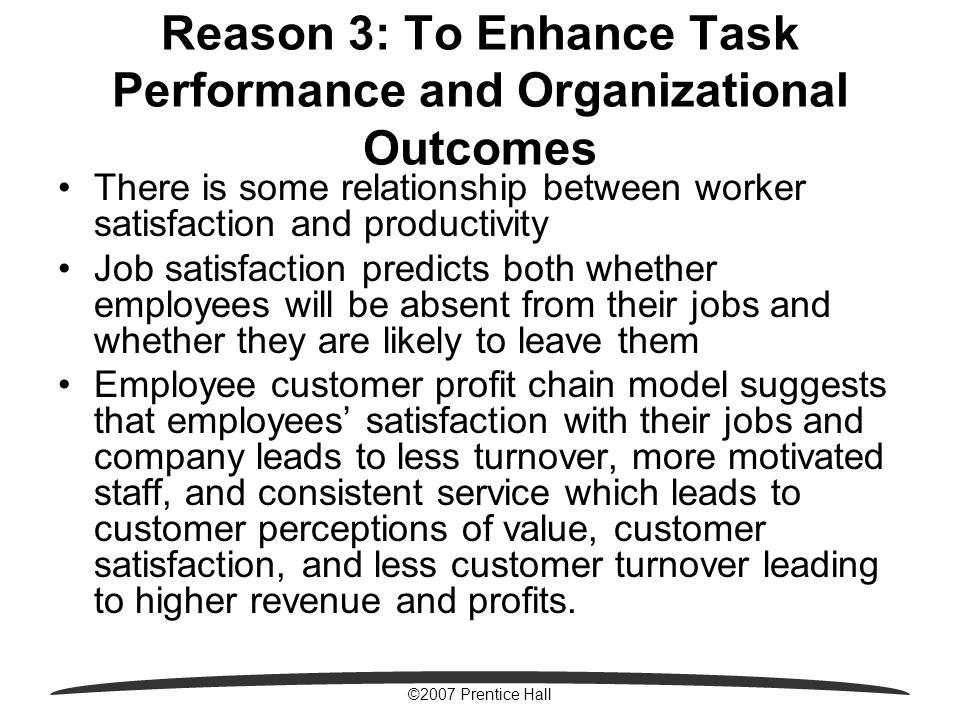 ©2007 Prentice Hall Reason 3: To Enhance Task Performance and Organizational Outcomes There is some relationship between worker satisfaction and productivity Job satisfaction predicts both whether employees will be absent from their jobs and whether they are likely to leave them Employee customer profit chain model suggests that employees' satisfaction with their jobs and company leads to less turnover, more motivated staff, and consistent service which leads to customer perceptions of value, customer satisfaction, and less customer turnover leading to higher revenue and profits.