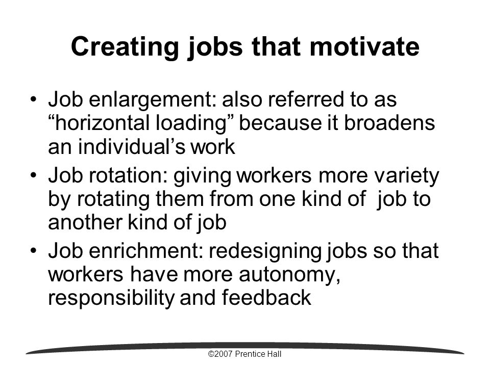 ©2007 Prentice Hall Creating jobs that motivate Job enlargement: also referred to as horizontal loading because it broadens an individual's work Job rotation: giving workers more variety by rotating them from one kind of job to another kind of job Job enrichment: redesigning jobs so that workers have more autonomy, responsibility and feedback
