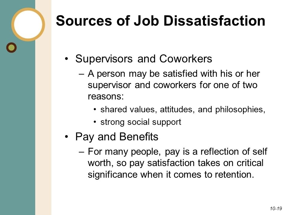 10-19 Sources of Job Dissatisfaction Supervisors and Coworkers –A person may be satisfied with his or her supervisor and coworkers for one of two reasons: shared values, attitudes, and philosophies, strong social support Pay and Benefits –For many people, pay is a reflection of self worth, so pay satisfaction takes on critical significance when it comes to retention.