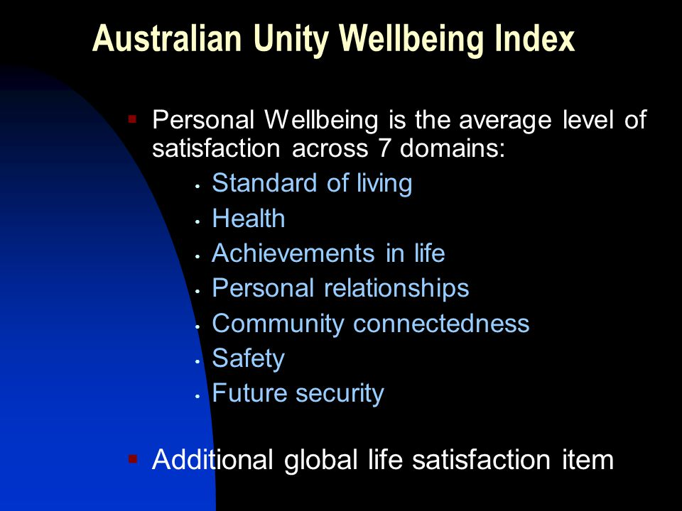 Australian Unity Wellbeing Index  Personal Wellbeing is the average level of satisfaction across 7 domains: Standard of living Health Achievements in life Personal relationships Community connectedness Safety Future security  Additional global life satisfaction item