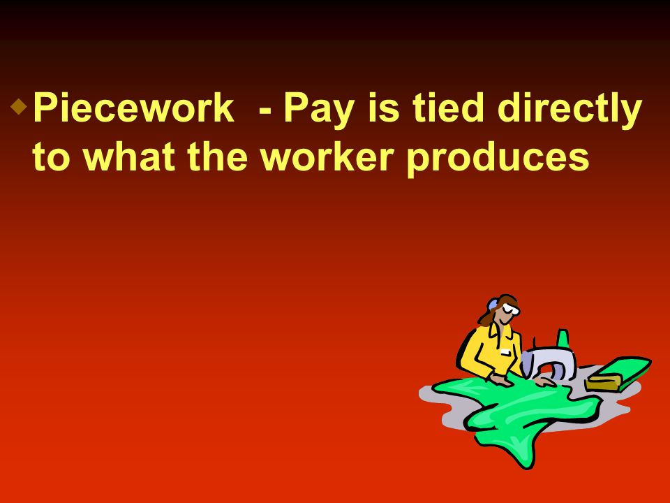  Piecework - Pay is tied directly to what the worker produces