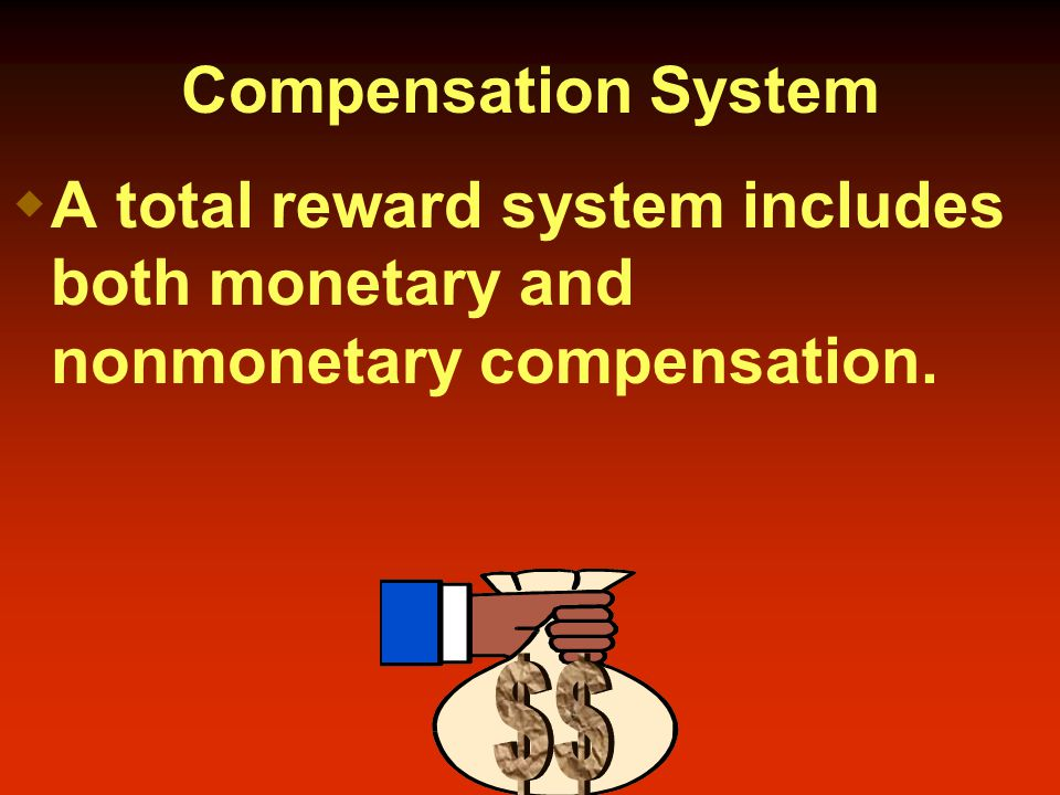 Compensation System  A total reward system includes both monetary and nonmonetary compensation.