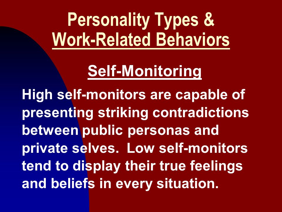 10 Personality Types & Work-Related Behaviors Self-Monitoring High self-monitors are capable of presenting striking contradictions between public pers