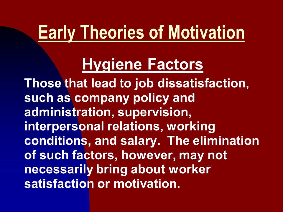 20 Early Theories of Motivation Hygiene Factors Those that lead to job dissatisfaction, such as company policy and administration, supervision, interp