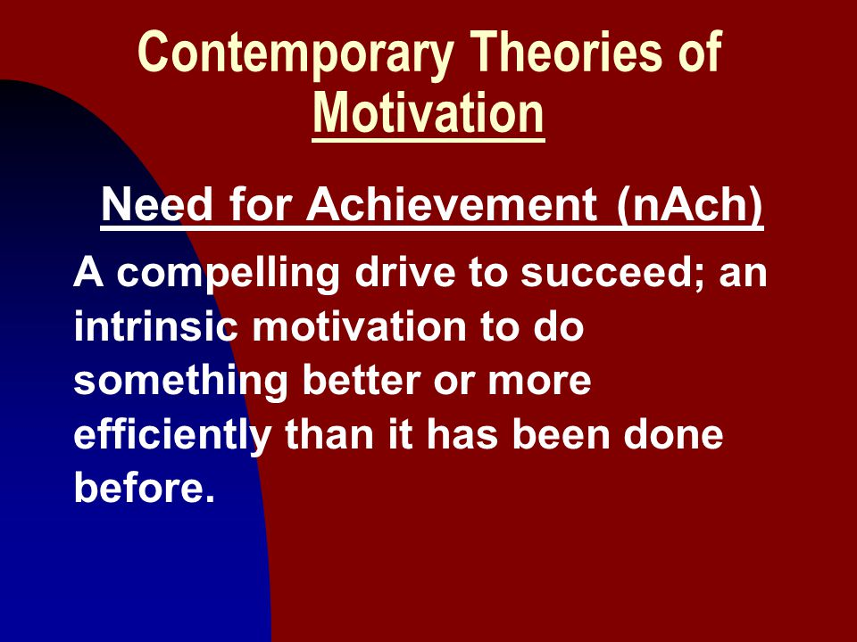 22 Contemporary Theories of Motivation Need for Achievement (nAch) A compelling drive to succeed; an intrinsic motivation to do something better or mo