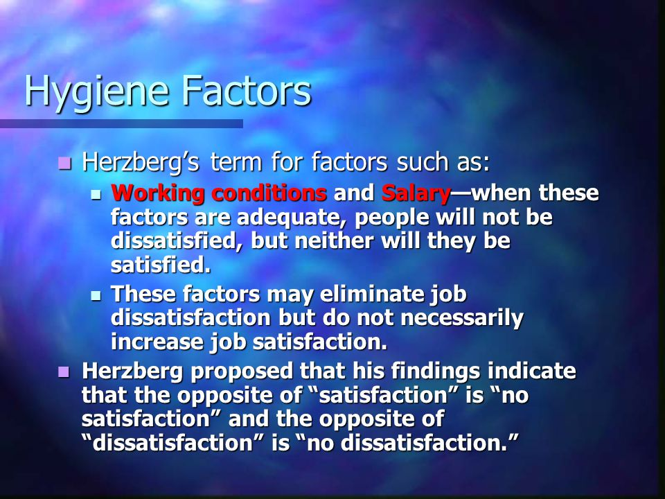 Hygiene Factors Herzberg's term for factors such as: Herzberg's term for factors such as: Working conditions and Salary—when these factors are adequate, people will not be dissatisfied, but neither will they be satisfied.