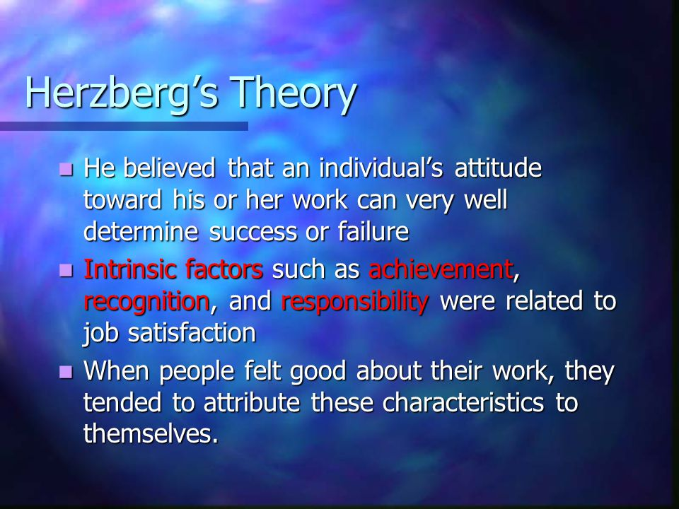 Herzberg's Theory He believed that an individual's attitude toward his or her work can very well determine success or failure He believed that an individual's attitude toward his or her work can very well determine success or failure Intrinsic factors such as achievement, recognition, and responsibility were related to job satisfaction Intrinsic factors such as achievement, recognition, and responsibility were related to job satisfaction When people felt good about their work, they tended to attribute these characteristics to themselves.