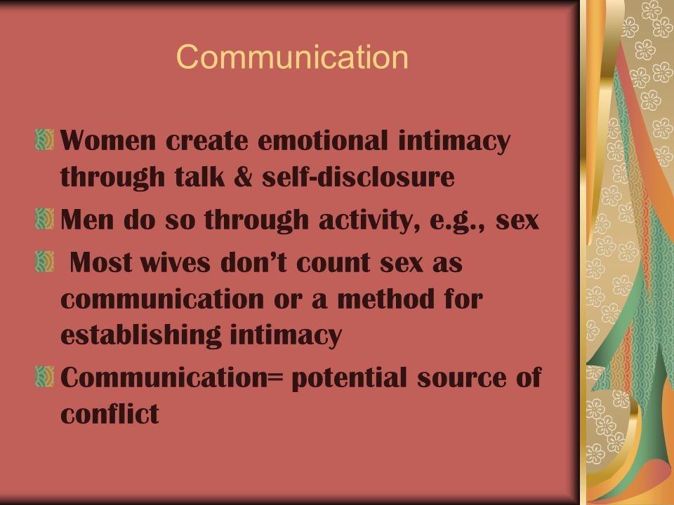 Communication Women create emotional intimacy through talk & self-disclosure Men do so through activity, e.g., sex Most wives don't count sex as communication or a method for establishing intimacy Communication= potential source of conflict